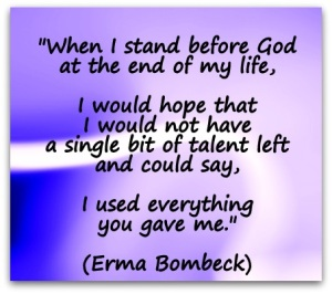 When-I-stand-before-God-at-the-end-of-my-life-I-would-hope-that-I-would-not-have-a-single-bit-of-talent-left-and-could-say-I-used-everything-you-gave-me.-Erma-Bombeck